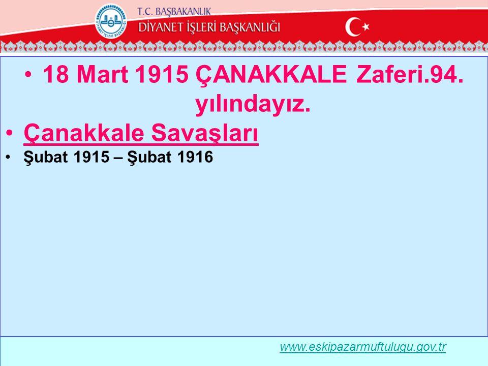 •18 Mart 1915 ÇANAKKALE Zaferi.94. yılındayız. •Çanakkale Savaşları •Şubat 1915 – Şubat 1916 www.eskipazarmuftulugu.gov.tr