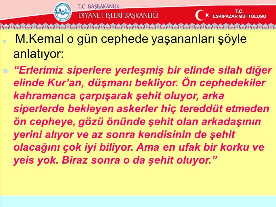 """T.C. ESKİPAZAR MÜFTÜLÜĞÜ  M.Kemal o gün cephede yaşananları şöyle anlatıyor:  """"Erlerimiz siperlere yerleşmiş bir elinde silah diğer elinde Kur'an, d"""
