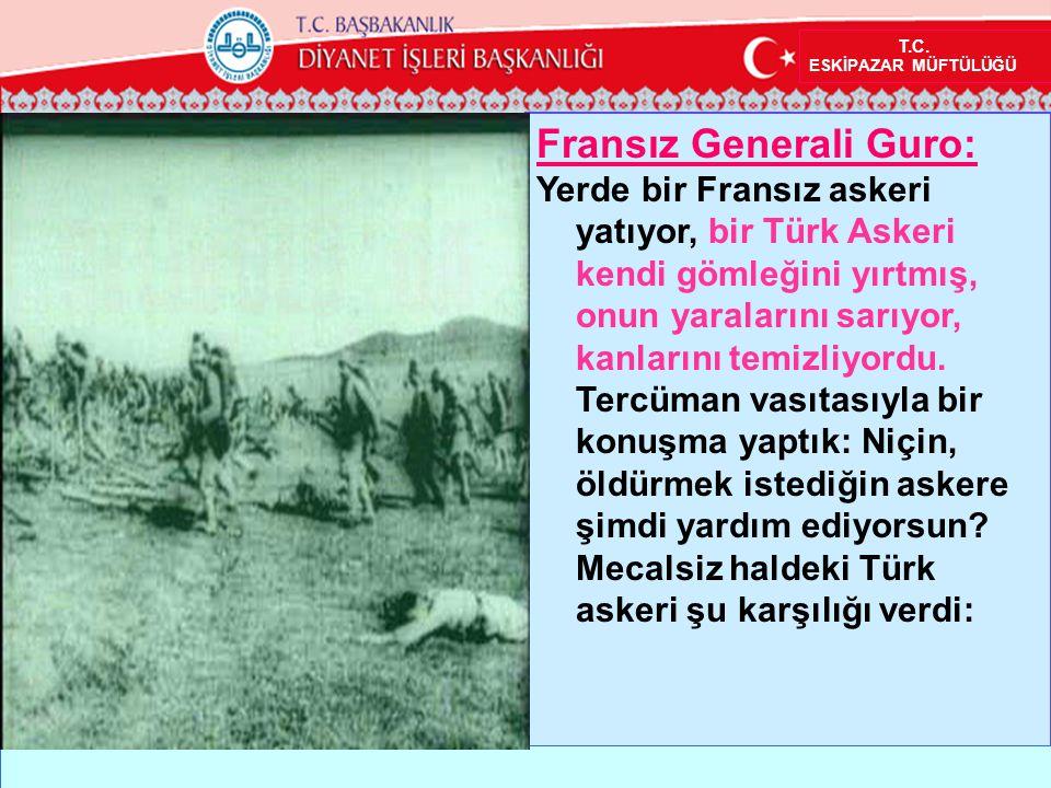 Fransız Generali Guro: Yerde bir Fransız askeri yatıyor, bir Türk Askeri kendi gömleğini yırtmış, onun yaralarını sarıyor, kanlarını temizliyordu. Ter