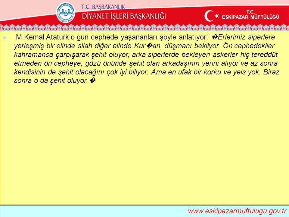 T.C. ESKİPAZAR MÜFTÜLÜĞÜ  M.Kemal Atatürk o gün cephede yaşananları şöyle anlatıyor: � Erlerimiz siperlere yerleşmiş bir elinde silah diğer elinde Ku