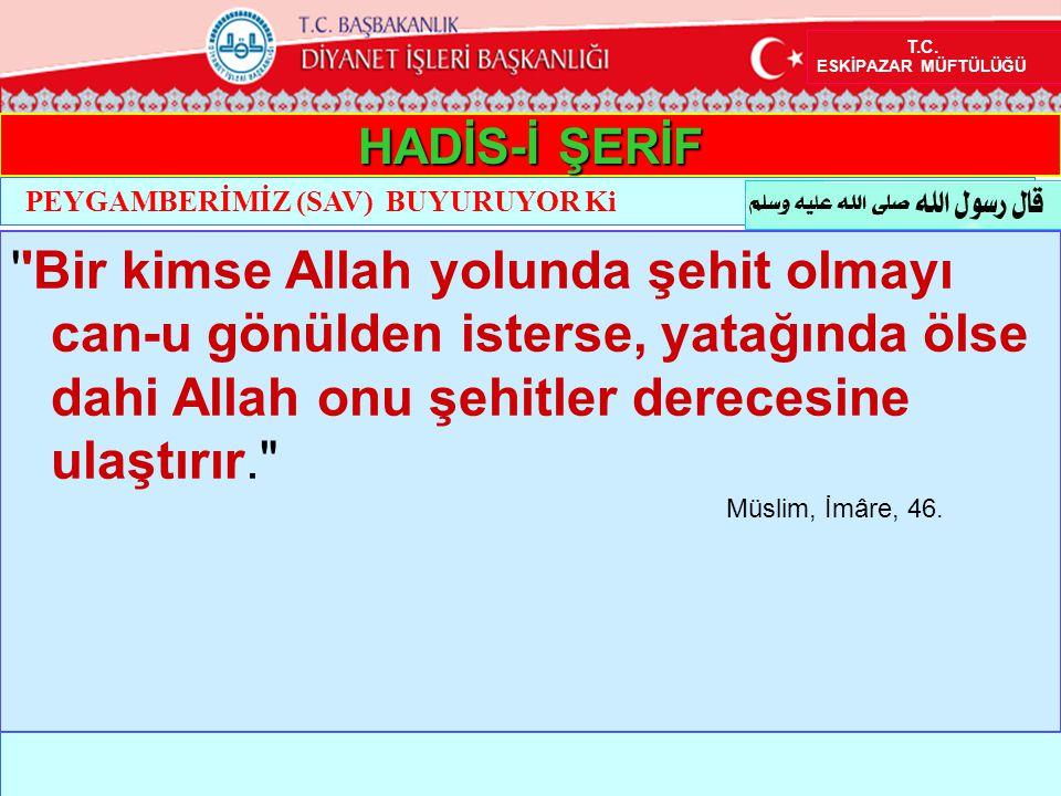 HADİS-İ ŞERİF ''Bir kimse Allah yolunda şehit olmayı can-u gönülden isterse, yatağında ölse dahi Allah onu şehitler derecesine ulaştırır.