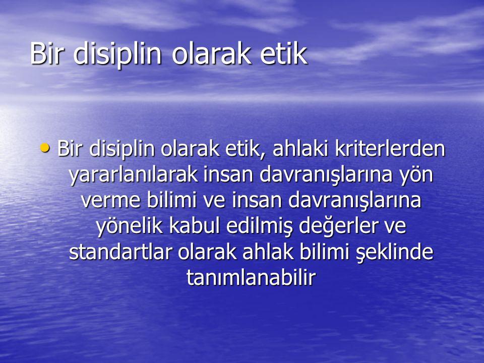 Bir disiplin olarak etik • Bir disiplin olarak etik, ahlaki kriterlerden yararlanılarak insan davranışlarına yön verme bilimi ve insan davranışlarına