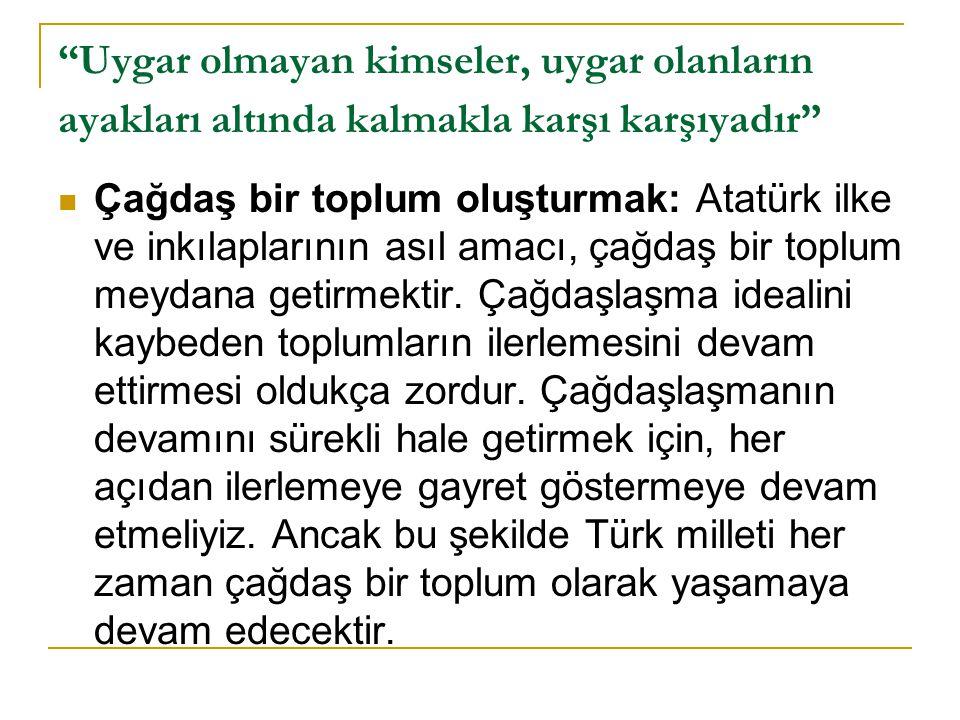 """""""Uygar olmayan kimseler, uygar olanların ayakları altında kalmakla karşı karşıyadır""""  Çağdaş bir toplum oluşturmak: Atatürk ilke ve inkılaplarının as"""