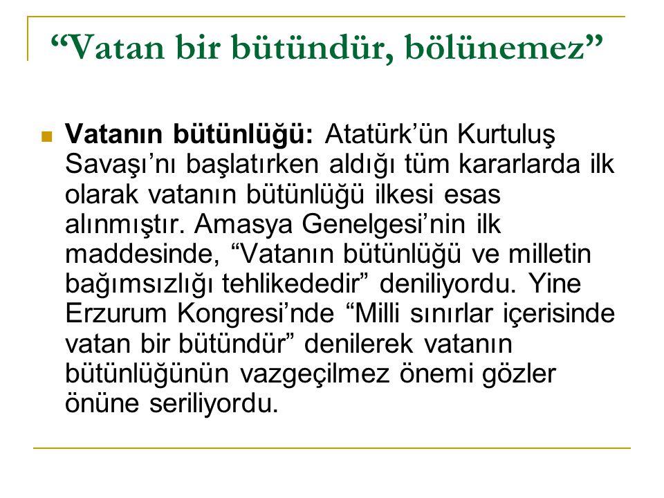 """""""Vatan bir bütündür, bölünemez""""  Vatanın bütünlüğü: Atatürk'ün Kurtuluş Savaşı'nı başlatırken aldığı tüm kararlarda ilk olarak vatanın bütünlüğü ilke"""