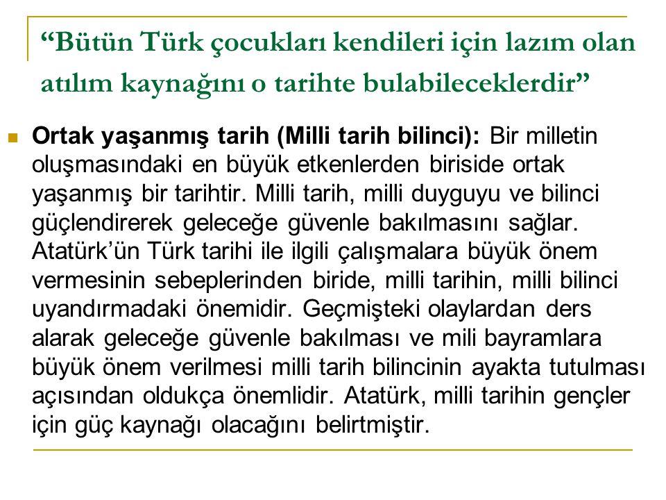 """""""Bütün Türk çocukları kendileri için lazım olan atılım kaynağını o tarihte bulabileceklerdir""""  Ortak yaşanmış tarih (Milli tarih bilinci): Bir millet"""