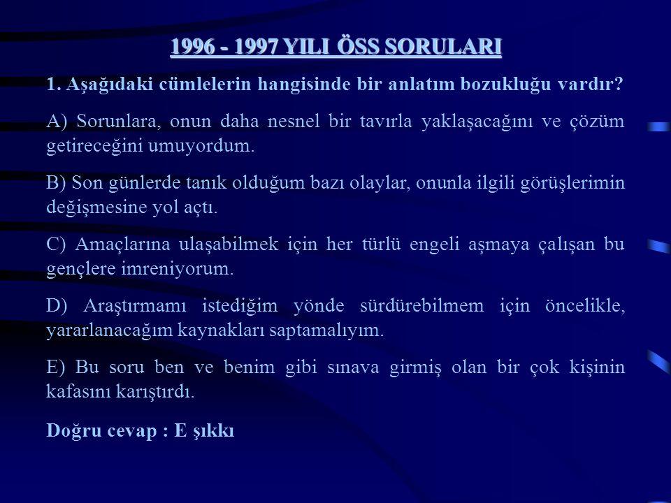 1996 - 1997 YILI ÖSS SORULARI 1. Aşağıdaki cümlelerin hangisinde bir anlatım bozukluğu vardır? A) Sorunlara, onun daha nesnel bir tavırla yaklaşacağın