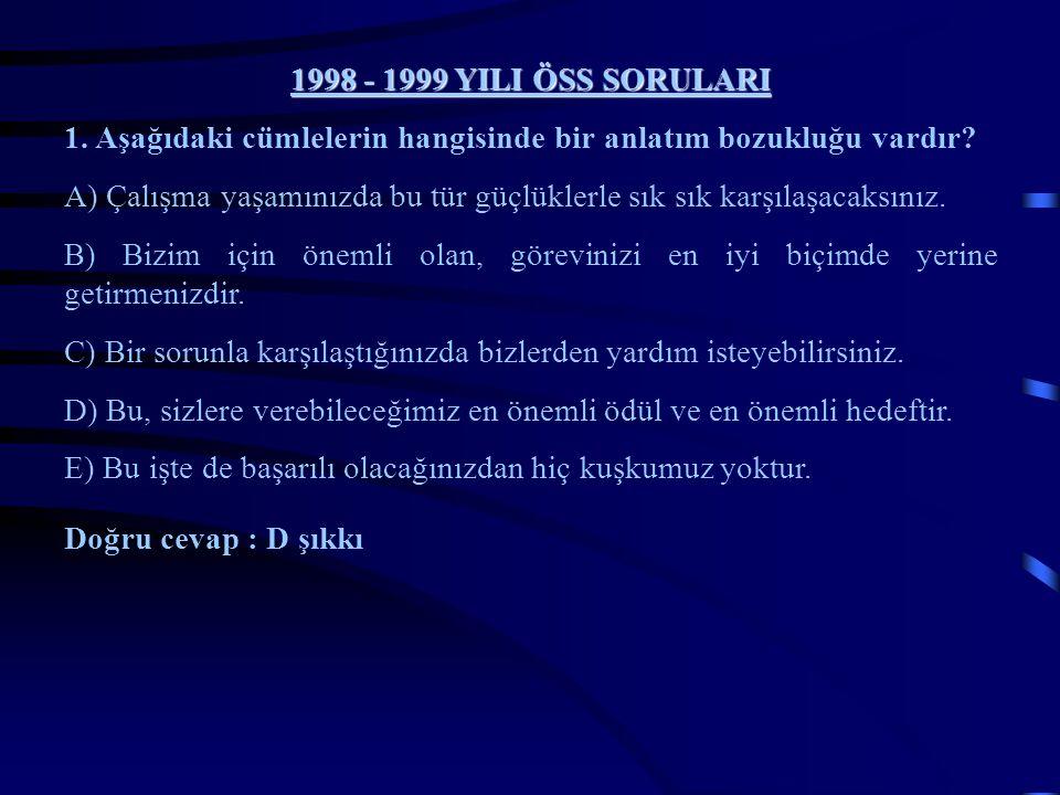 1998 - 1999 YILI ÖSS SORULARI 1. Aşağıdaki cümlelerin hangisinde bir anlatım bozukluğu vardır? A) Çalışma yaşamınızda bu tür güçlüklerle sık karşılaşa