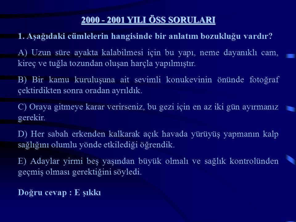 2000 - 2001 YILI ÖSS SORULARI 1. Aşağıdaki cümlelerin hangisinde bir anlatım bozukluğu vardır? A) Uzun süre ayakta kalabilmesi için bu yapı, neme daya