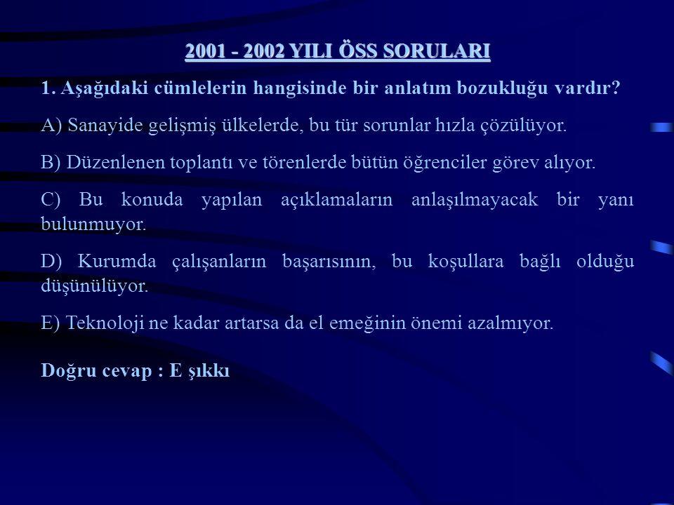 2001 - 2002 YILI ÖSS SORULARI 1. Aşağıdaki cümlelerin hangisinde bir anlatım bozukluğu vardır? A) Sanayide gelişmiş ülkelerde, bu tür sorunlar hızla ç