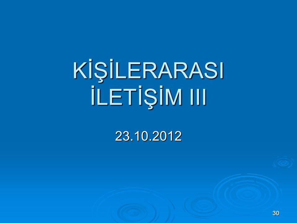 KİŞİLERARASI İLETİŞİM III 23.10.2012 30