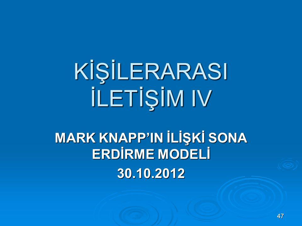 KİŞİLERARASI İLETİŞİM IV MARK KNAPP'IN İLİŞKİ SONA ERDİRME MODELİ 30.10.2012 47