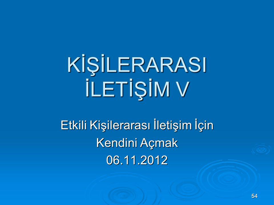KİŞİLERARASI İLETİŞİM V Etkili Kişilerarası İletişim İçin Kendini Açmak 06.11.2012 54