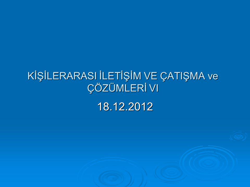 KİŞİLERARASI İLETİŞİM VE ÇATIŞMA ve ÇÖZÜMLERİ VI 18.12.2012