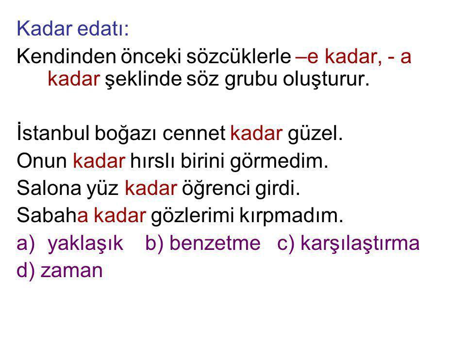 Kadar edatı: Kendinden önceki sözcüklerle –e kadar, - a kadar şeklinde söz grubu oluşturur. İstanbul boğazı cennet kadar güzel. Onun kadar hırslı biri