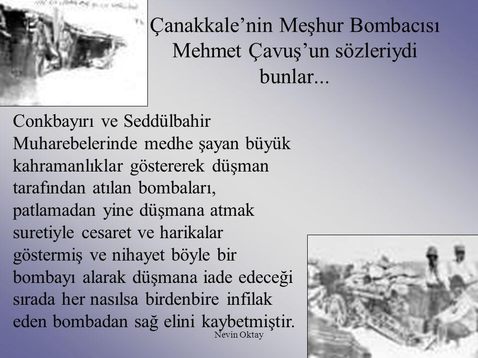 Nevin Oktay18 Çanakkale'nin Meşhur Bombacısı Mehmet Çavuş'un sözleriydi bunlar... Conkbayırı ve Seddülbahir Muharebelerinde medhe şayan büyük kahraman
