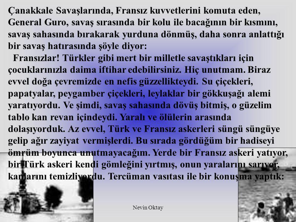 Nevin Oktay7 - Niçin, öldürmek istediğin askere şimdi yardım ediyorsun? Mecalsiz haldeki Türk askeri şu karşılığı verdi: -Bu Fransız yaralanınca yanıma düştü.