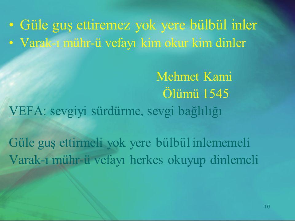 10 •Güle guş ettiremez yok yere bülbül inler •Varak-ı mühr-ü vefayı kim okur kim dinler Mehmet Kami Ölümü 1545 VEFA: sevgiyi sürdürme, sevgi bağlılığı
