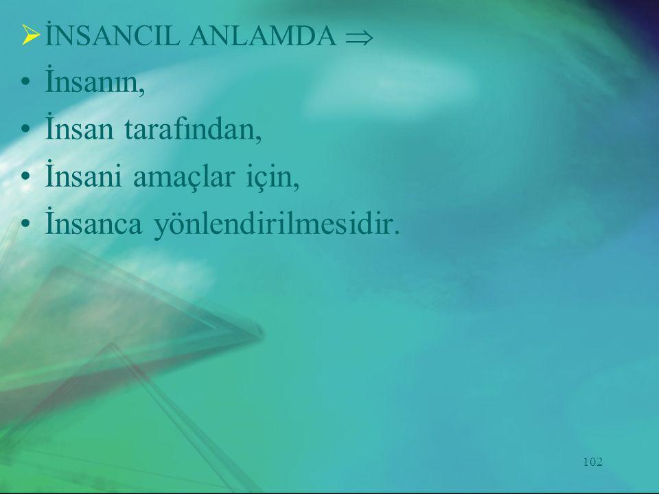 102  İNSANCIL ANLAMDA  •İnsanın, •İnsan tarafından, •İnsani amaçlar için, •İnsanca yönlendirilmesidir.