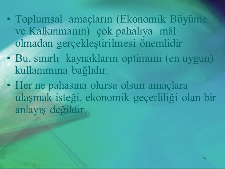 34 •Toplumsal amaçların (Ekonomik Büyüme ve Kalkınmanın) çok pahalıya mâl olmadan gerçekleştirilmesi önemlidir •Bu, sınırlı kaynakların optimum (en uy