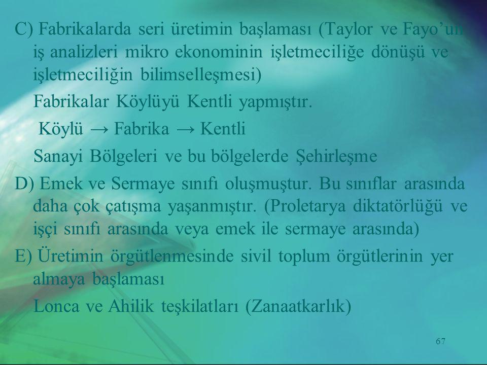 67 C) Fabrikalarda seri üretimin başlaması (Taylor ve Fayo'un iş analizleri mikro ekonominin işletmeciliğe dönüşü ve işletmeciliğin bilimselleşmesi) F