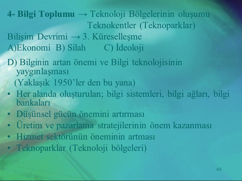 68 4- Bilgi Toplumu → Teknoloji Bölgelerinin oluşumu Teknokentler (Teknoparklar) Bilişim Devrimi → 3. Küreselleşme A)Ekonomi B) Silah C) İdeoloji D) B