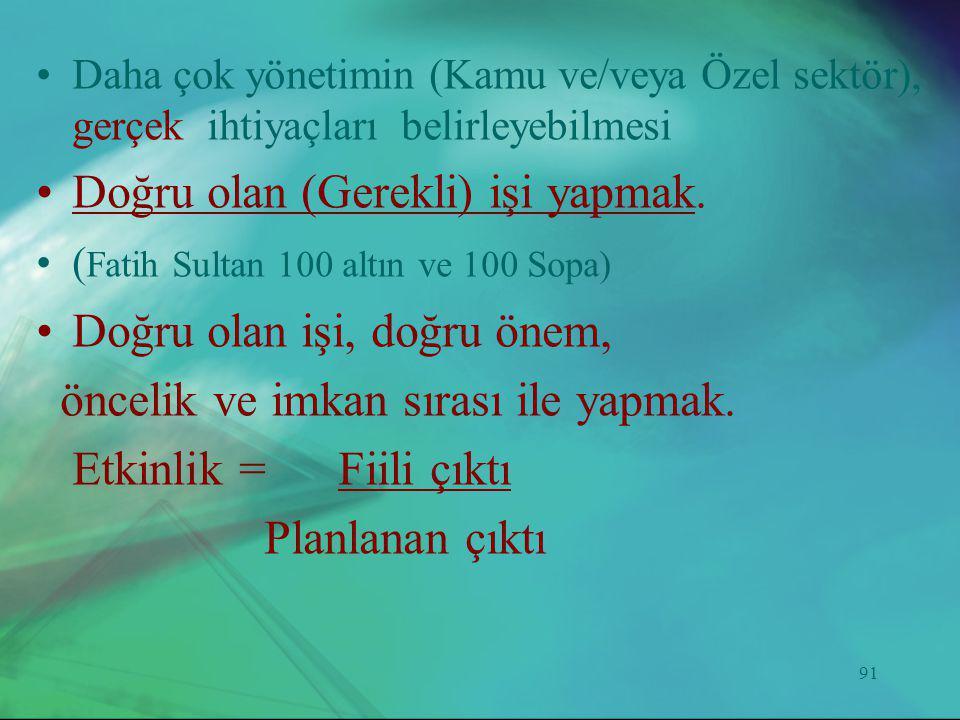 91 •Daha çok yönetimin (Kamu ve/veya Özel sektör), gerçek ihtiyaçları belirleyebilmesi •Doğru olan (Gerekli) işi yapmak. •( Fatih Sultan 100 altın ve