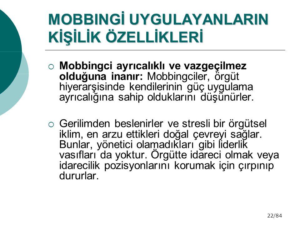 22/84 MOBBINGİ UYGULAYANLARIN KİŞİLİK ÖZELLİKLERİ  Mobbingci ayrıcalıklı ve vazgeçilmez olduğuna inanır: Mobbingciler, örgüt hiyerarşisinde kendileri
