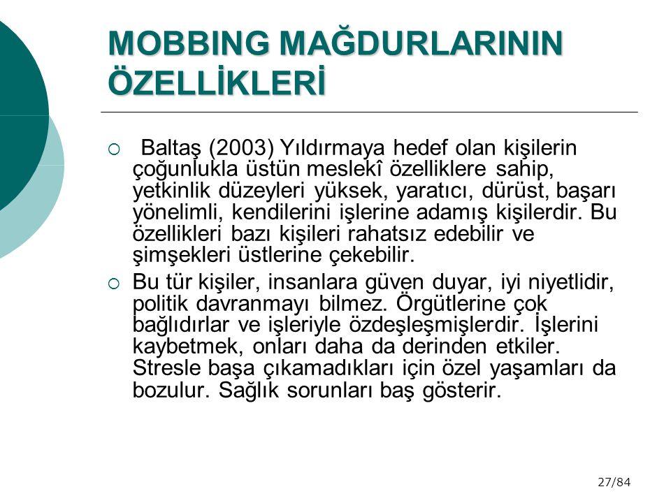 27/84 MOBBING MAĞDURLARININ ÖZELLİKLERİ  Baltaş (2003) Yıldırmaya hedef olan kişilerin çoğunlukla üstün meslekî özelliklere sahip, yetkinlik düzeyler