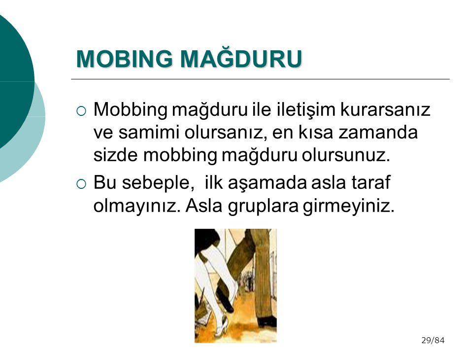 29/84 MOBING MAĞDURU  Mobbing mağduru ile iletişim kurarsanız ve samimi olursanız, en kısa zamanda sizde mobbing mağduru olursunuz.  Bu sebeple, ilk