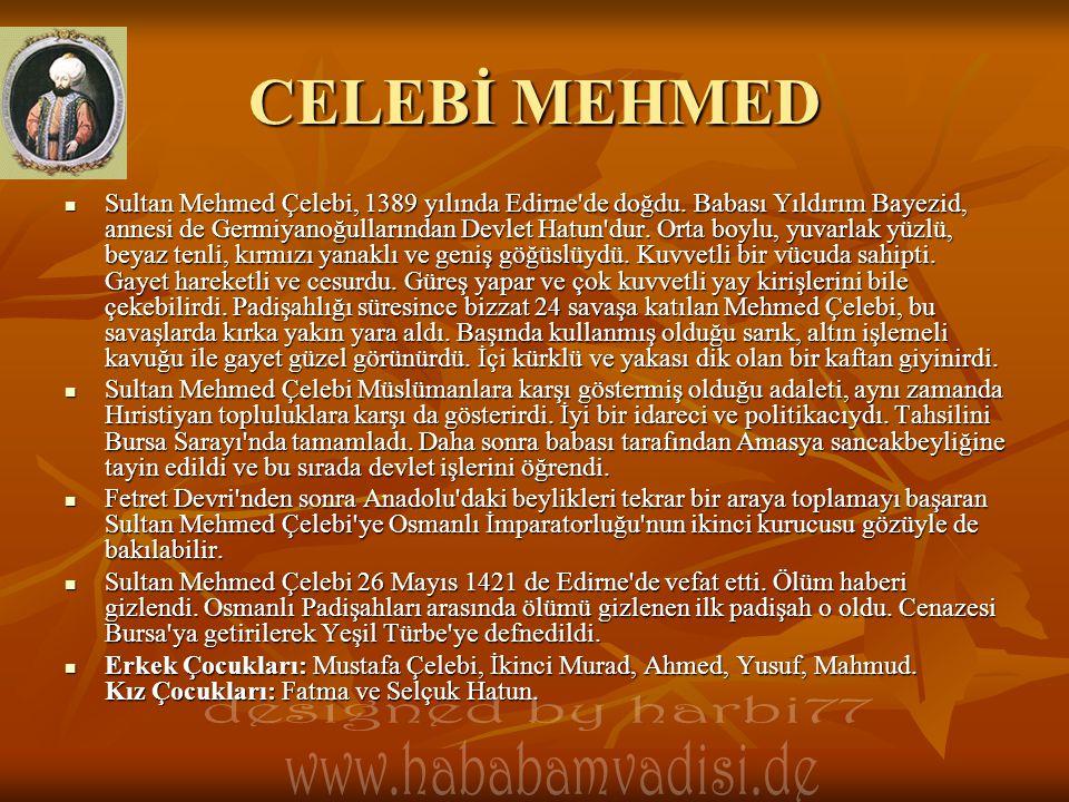 CELEBİ MEHMED  Sultan Mehmed Çelebi, 1389 yılında Edirne'de doğdu. Babası Yıldırım Bayezid, annesi de Germiyanoğullarından Devlet Hatun'dur. Orta boy