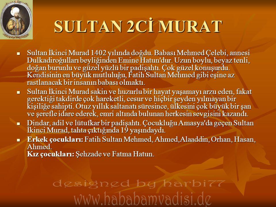 SULTAN 2Cİ MURAT  Sultan İkinci Murad 1402 yılında doğdu. Babası Mehmed Çelebi, annesi Dulkadiroğulları beyliğinden Emine Hatun'dur. Uzun boylu, beya