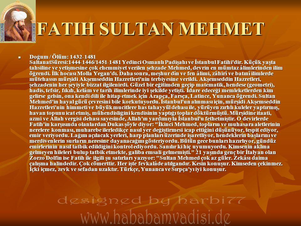 FATIH SULTAN MEHMET  Doğum / Ölüm: 1432-1481 SaltanatSüresi:1444-1446/1451-1481 Yedinci Osmanlı Padişahı ve İstanbul Fatihi'dir. Küçük yaşta tahsilin