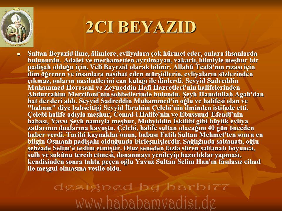 2CI BEYAZID  Sultan Beyazid ilme, âlimlere, evliyalara çok hürmet eder, onlara ihsanlarda bulunurdu. Adalet ve merhametten ayrılmayan, vakarlı, hilmi