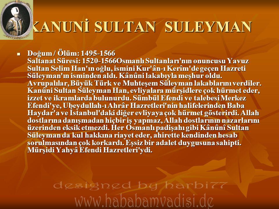 KANUNİ SULTAN SULEYMAN  Doğum / Ölüm: 1495-1566 Saltanat Süresi: 1520-1566Osmanlı Sultanları'nın onuncusu Yavuz Sultan Selim Han'ın oğlu, ismini Kur'