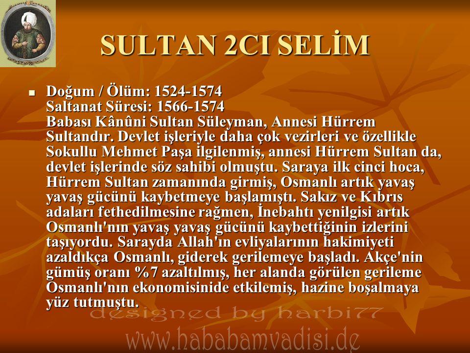 SULTAN 2CI SELİM  Doğum / Ölüm: 1524-1574 Saltanat Süresi: 1566-1574 Babası Kânûni Sultan Süleyman, Annesi Hürrem Sultandır. Devlet işleriyle daha ço