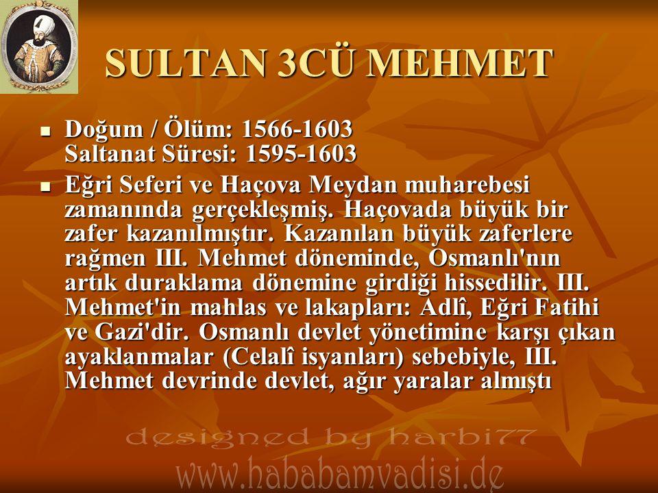 SULTAN 3CÜ MEHMET  Doğum / Ölüm: 1566-1603 Saltanat Süresi: 1595-1603  Eğri Seferi ve Haçova Meydan muharebesi zamanında gerçekleşmiş. Haçovada büyü