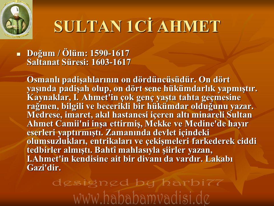 SULTAN 1Cİ AHMET  Doğum / Ölüm: 1590-1617 Saltanat Süresi: 1603-1617 Osmanlı padişahlarının on dördüncüsüdür. On dört yaşında padişah olup, on dört s