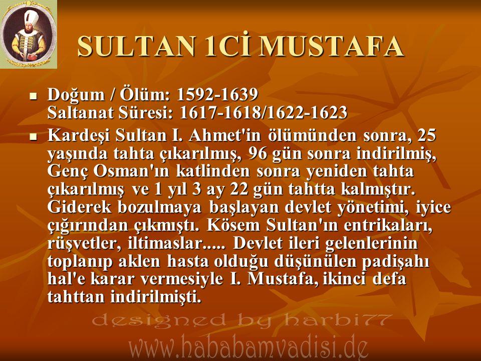 SULTAN 1Cİ MUSTAFA  Doğum / Ölüm: 1592-1639 Saltanat Süresi: 1617-1618/1622-1623  Kardeşi Sultan I. Ahmet'in ölümünden sonra, 25 yaşında tahta çıkar
