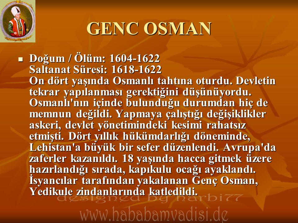 GENC OSMAN  Doğum / Ölüm: 1604-1622 Saltanat Süresi: 1618-1622 On dört yaşında Osmanlı tahtına oturdu. Devletin tekrar yapılanması gerektiğini düşünü