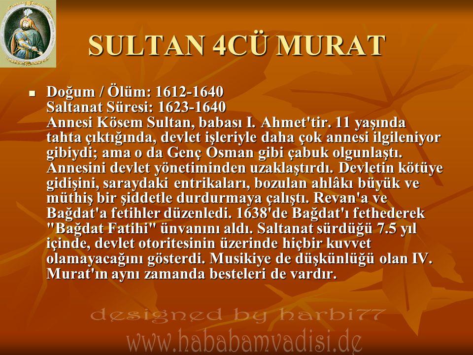 SULTAN 4CÜ MURAT  Doğum / Ölüm: 1612-1640 Saltanat Süresi: 1623-1640 Annesi Kösem Sultan, babası I. Ahmet'tir. 11 yaşında tahta çıktığında, devlet iş