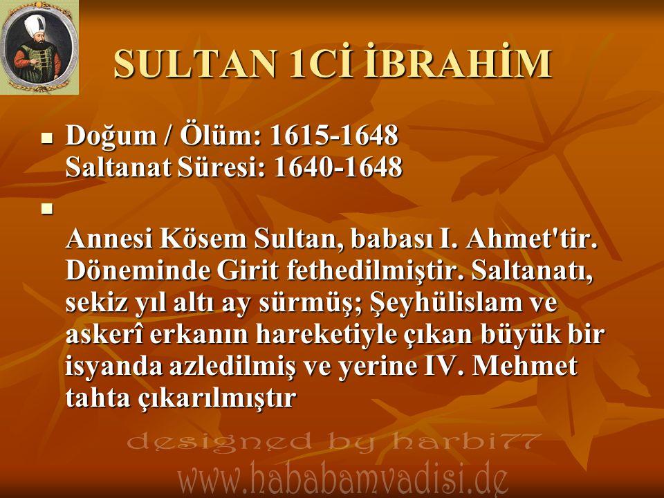 SULTAN 1Cİ İBRAHİM  Doğum / Ölüm: 1615-1648 Saltanat Süresi: 1640-1648  Annesi Kösem Sultan, babası I. Ahmet'tir. Döneminde Girit fethedilmiştir. Sa