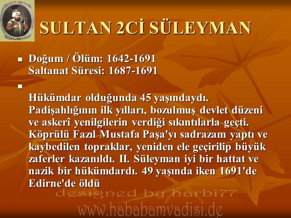 SULTAN 2Cİ SÜLEYMAN  Doğum / Ölüm: 1642-1691 Saltanat Süresi: 1687-1691  Hükümdar olduğunda 45 yaşındaydı. Padişahlığının ilk yılları, bozulmuş devl