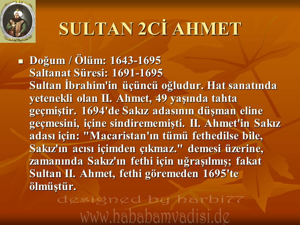 SULTAN 2Cİ AHMET  Doğum / Ölüm: 1643-1695 Saltanat Süresi: 1691-1695 Sultan İbrahim'in üçüncü oğludur. Hat sanatında yetenekli olan II. Ahmet, 49 yaş