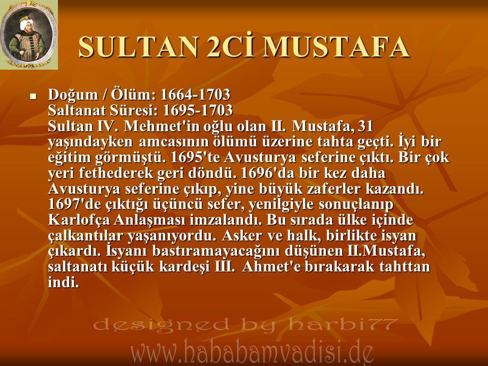 SULTAN 2Cİ MUSTAFA  Doğum / Ölüm: 1664-1703 Saltanat Süresi: 1695-1703 Sultan IV. Mehmet'in oğlu olan II. Mustafa, 31 yaşındayken amcasının ölümü üze