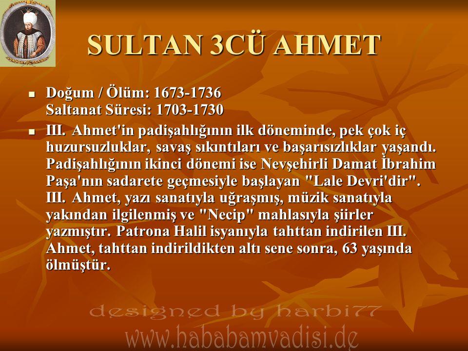 SULTAN 3CÜ AHMET  Doğum / Ölüm: 1673-1736 Saltanat Süresi: 1703-1730  III. Ahmet'in padişahlığının ilk döneminde, pek çok iç huzursuzluklar, savaş s