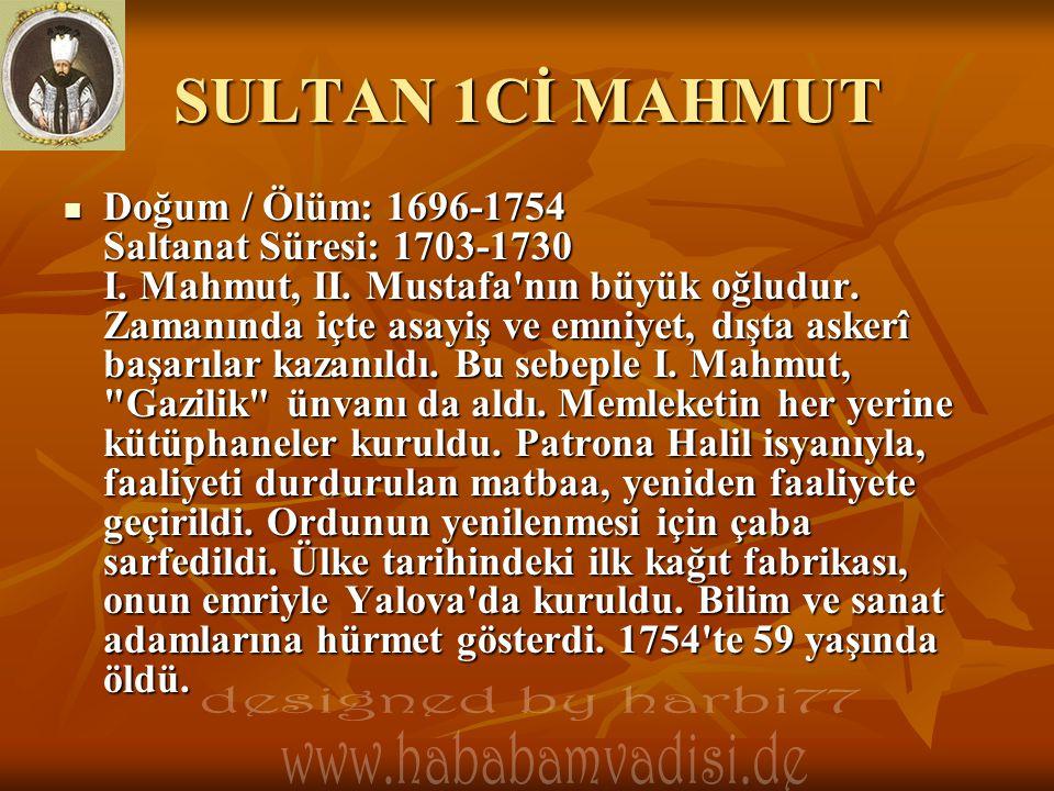 SULTAN 1Cİ MAHMUT  Doğum / Ölüm: 1696-1754 Saltanat Süresi: 1703-1730 I. Mahmut, II. Mustafa'nın büyük oğludur. Zamanında içte asayiş ve emniyet, dış