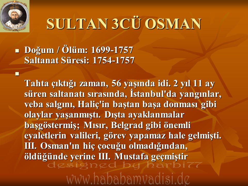 SULTAN 3CÜ OSMAN  Doğum / Ölüm: 1699-1757 Saltanat Süresi: 1754-1757  Tahta çıktığı zaman, 56 yaşında idi. 2 yıl 11 ay süren saltanatı sırasında, İs