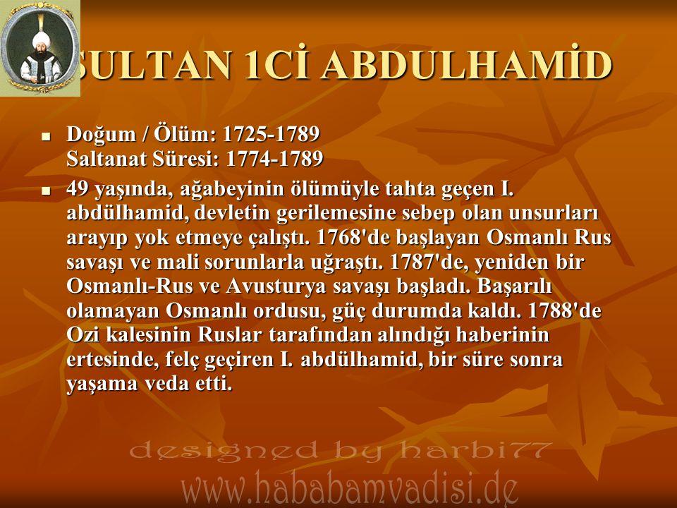 SULTAN 1Cİ ABDULHAMİD  Doğum / Ölüm: 1725-1789 Saltanat Süresi: 1774-1789  49 yaşında, ağabeyinin ölümüyle tahta geçen I. abdülhamid, devletin geril