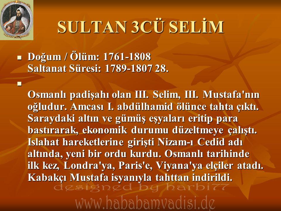 SULTAN 3CÜ SELİM  Doğum / Ölüm: 1761-1808 Saltanat Süresi: 1789-1807 28.  Osmanlı padişahı olan III. Selim, III. Mustafa'nın oğludur. Amcası I. abdü