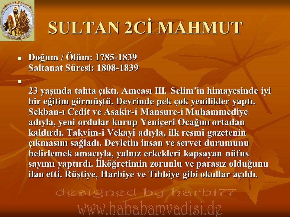 SULTAN 2Cİ MAHMUT  Doğum / Ölüm: 1785-1839 Saltanat Süresi: 1808-1839  23 yaşında tahta çıktı. Amcası III. Selim'in himayesinde iyi bir eğitim görmü